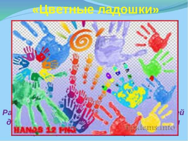 «Цветные ладошки» Развитие творческих способностей детей дошкольного возраст...