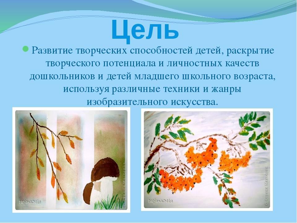 Цель Развитие творческих способностей детей, раскрытие творческого потенциала...
