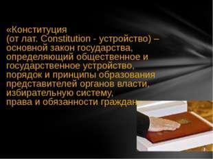 «Конституция (от лат. Constitution - устройство) – основной закон государств