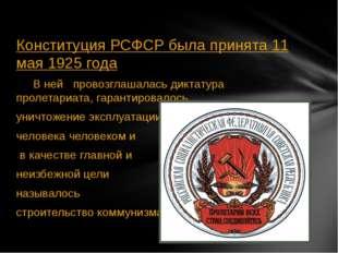 Конституция РСФСР была принята 11 мая 1925 года В ней провозглашалась диктат