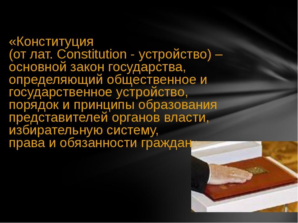«Конституция (от лат. Constitution - устройство) – основной закон государств...