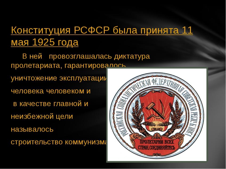 Конституция РСФСР была принята 11 мая 1925 года В ней провозглашалась диктат...