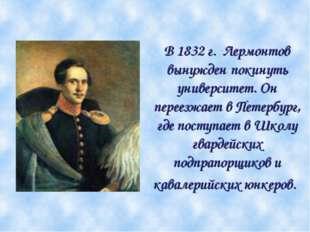 В 1832 г. Лермонтов вынужден покинуть университет. Он переезжает в Петербург,