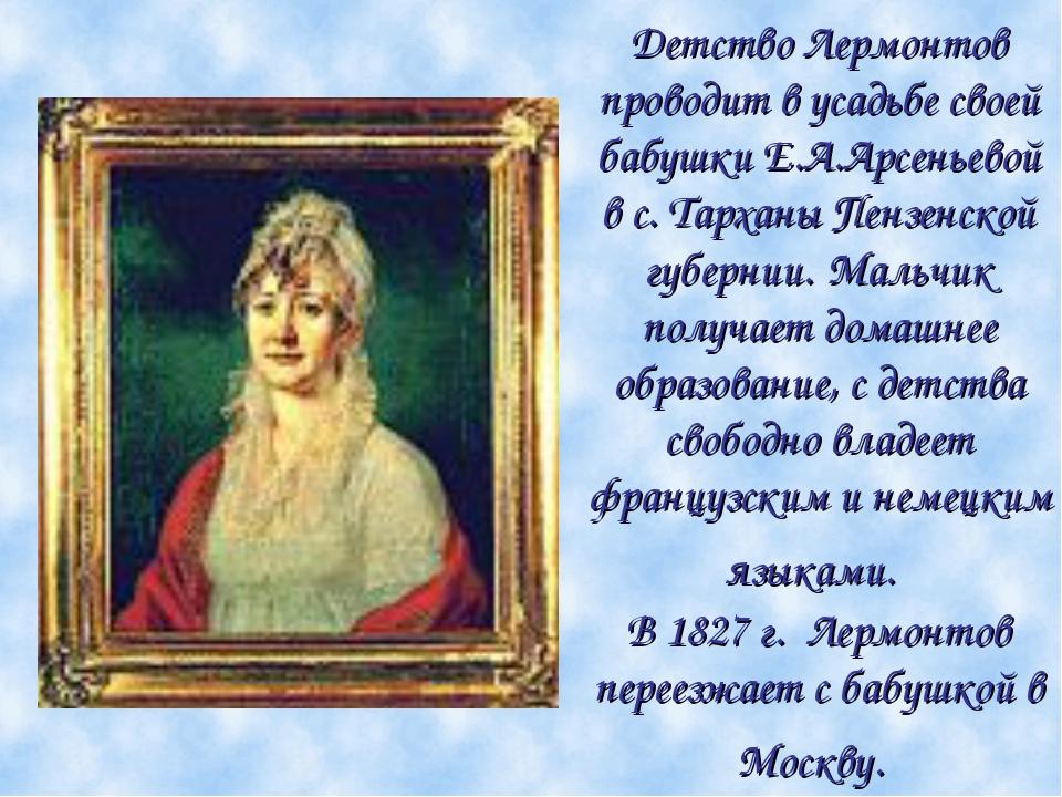 Детство Лермонтов проводит в усадьбе своей бабушки Е.А.Арсеньевой в с. Тархан...