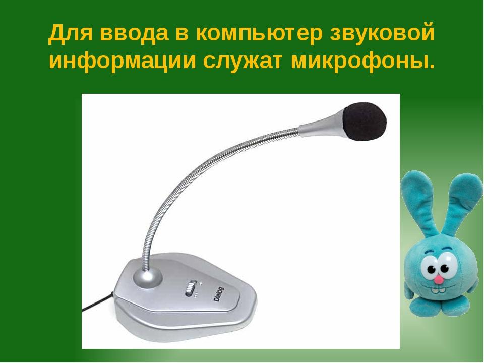 Для ввода в компьютер звуковой информации служат микрофоны.