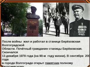 После войны жил и работал в станице Берёзовская Волгоградской Области. Почётн