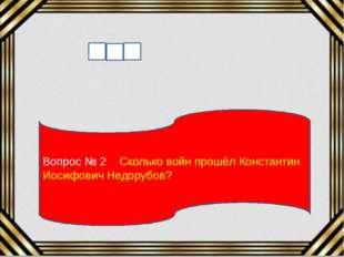 Вопрос № 2 Сколько войн прошёл Константин Иосифович Недорубов?