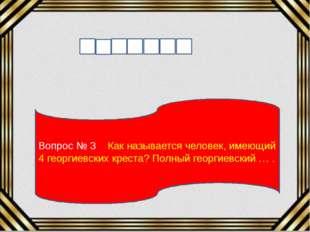 Вопрос № 3 Как называется человек, имеющий 4 георгиевских креста? Полный геор
