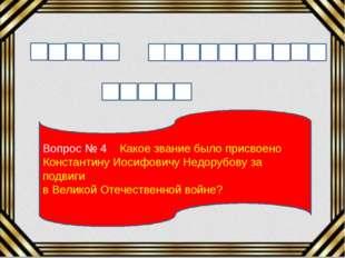 Вопрос № 4 Какое звание было присвоено Константину Иосифовичу Недорубову за п