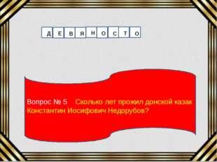 Вопрос № 5 Сколько лет прожил донской казак Константин Иосифович Недорубов? Д