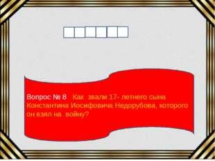 Вопрос № 8 Как звали 17- летнего сына Константина Иосифовича Недорубова, кото