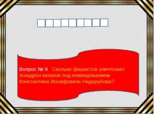 Вопрос № 9 Сколько фашистов уничтожил эскадрон казаков под командованием Конс