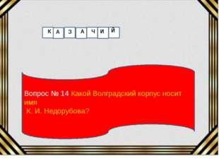 Вопрос № 14 Какой Волградский корпус носит имя К. И. Недорубова? К А З А Ч И Й