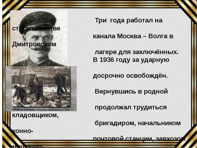 Три года работал на строительстве канала Москва – Волга в Дмитровском лагере...