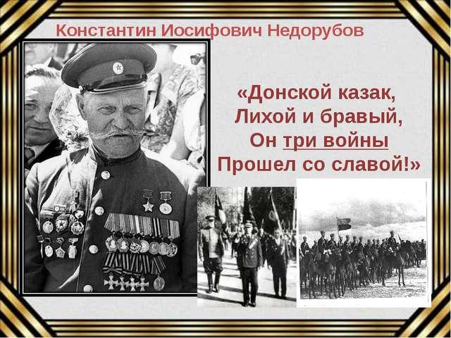 «Донской казак, Лихой и бравый, Он три войны Прошел со славой!» Константин Ио...