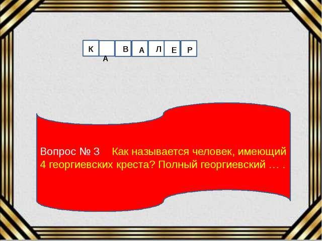 Вопрос № 3 Как называется человек, имеющий 4 георгиевских креста? Полный геор...