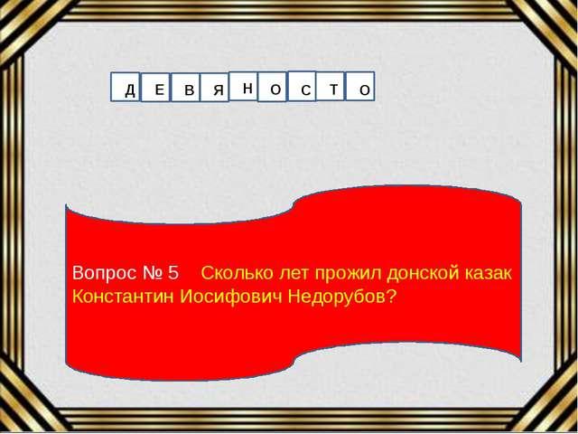 Вопрос № 5 Сколько лет прожил донской казак Константин Иосифович Недорубов? Д...