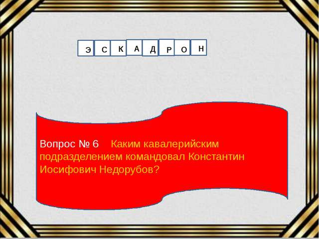 Вопрос № 6 Каким кавалерийским подразделением командовал Константин Иосифович...