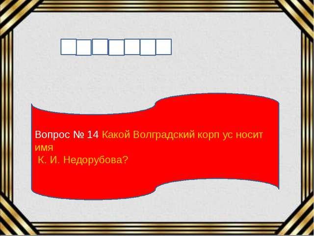 Вопрос № 14 Какой Волградский корп ус носит имя К. И. Недорубова?
