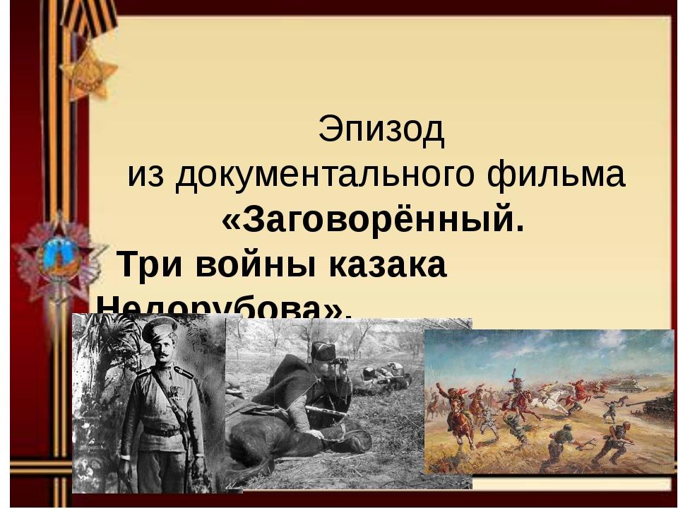 Эпизод из документального фильма «Заговорённый. Три войны казака Недорубова».