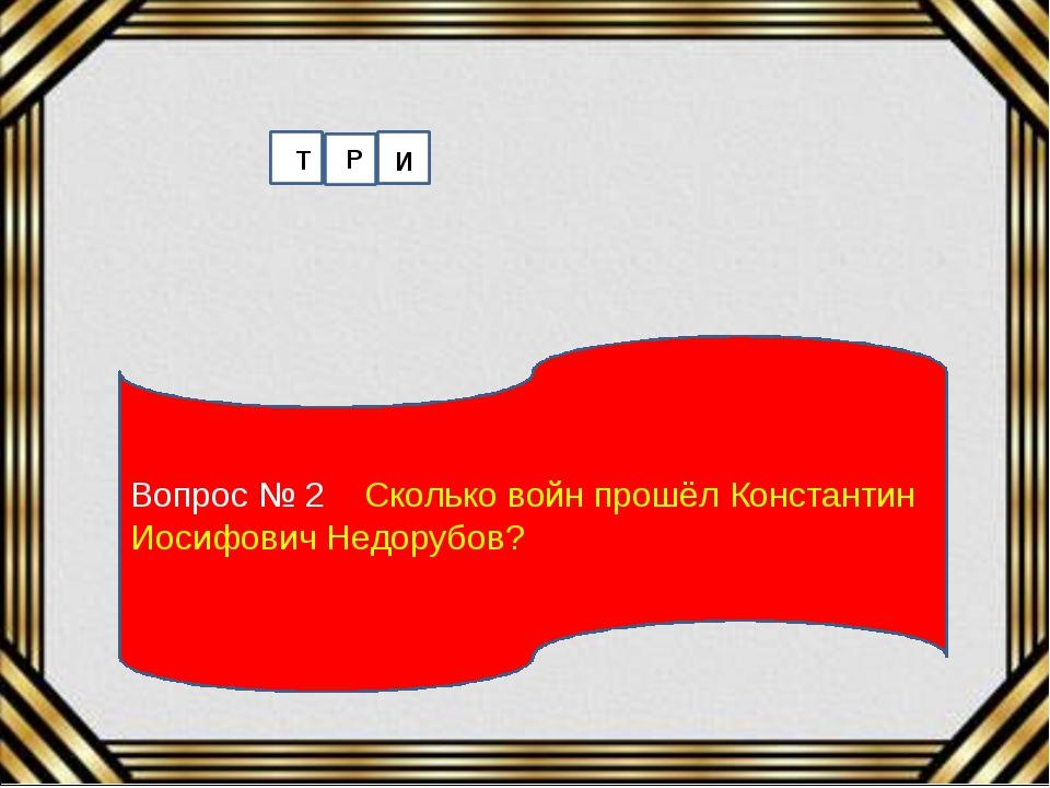 Вопрос № 2 Сколько войн прошёл Константин Иосифович Недорубов? Т Р И