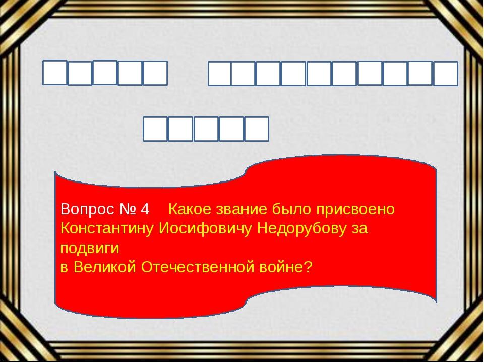 Вопрос № 4 Какое звание было присвоено Константину Иосифовичу Недорубову за п...