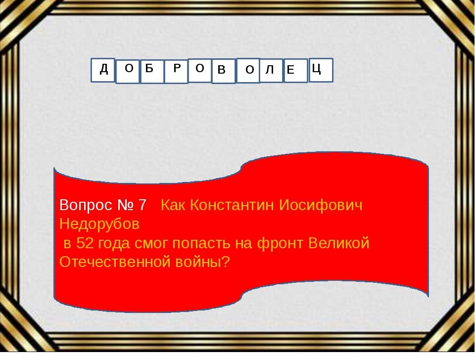 Вопрос № 7 Как Константин Иосифович Недорубов в 52 года смог попасть на фронт...