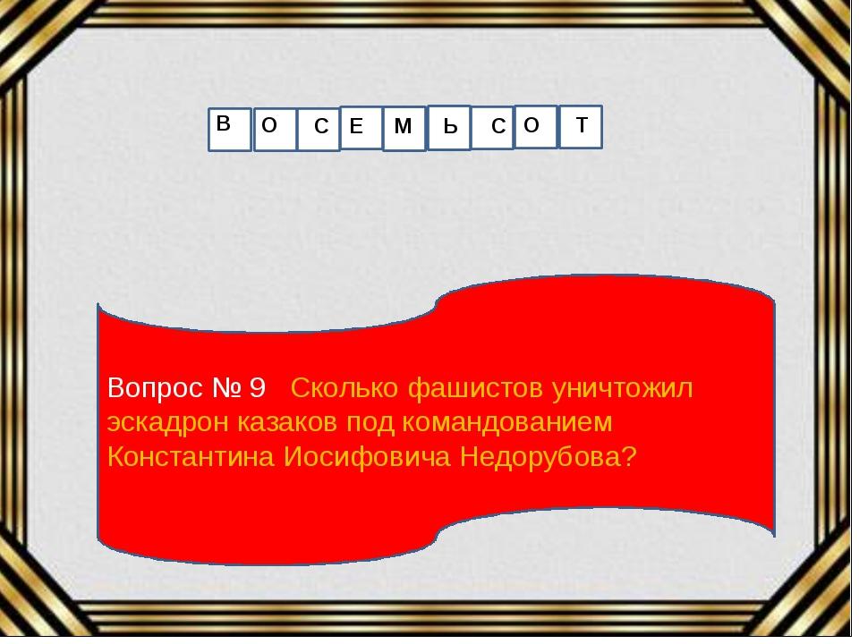 Вопрос № 9 Сколько фашистов уничтожил эскадрон казаков под командованием Конс...
