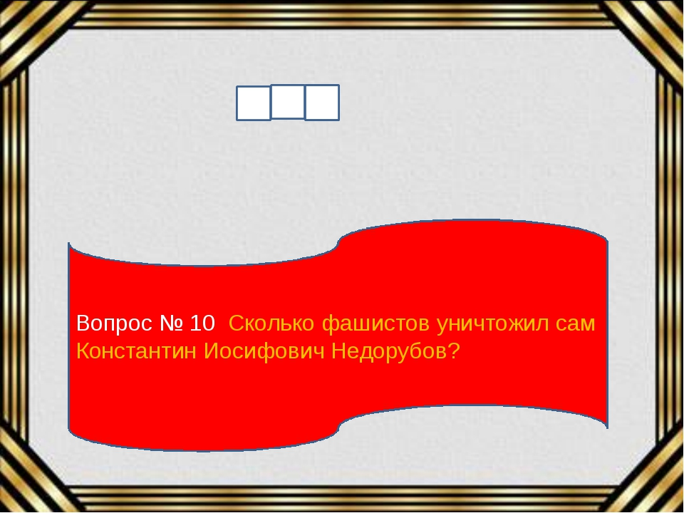 Вопрос № 10 Сколько фашистов уничтожил сам Константин Иосифович Недорубов?