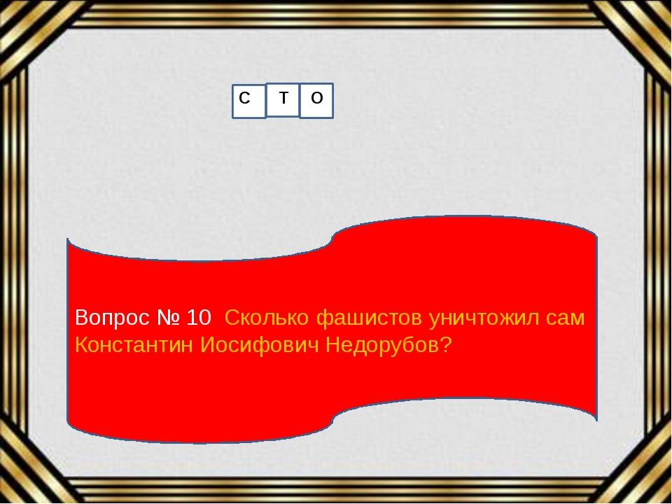 Вопрос № 10 Сколько фашистов уничтожил сам Константин Иосифович Недорубов? С...