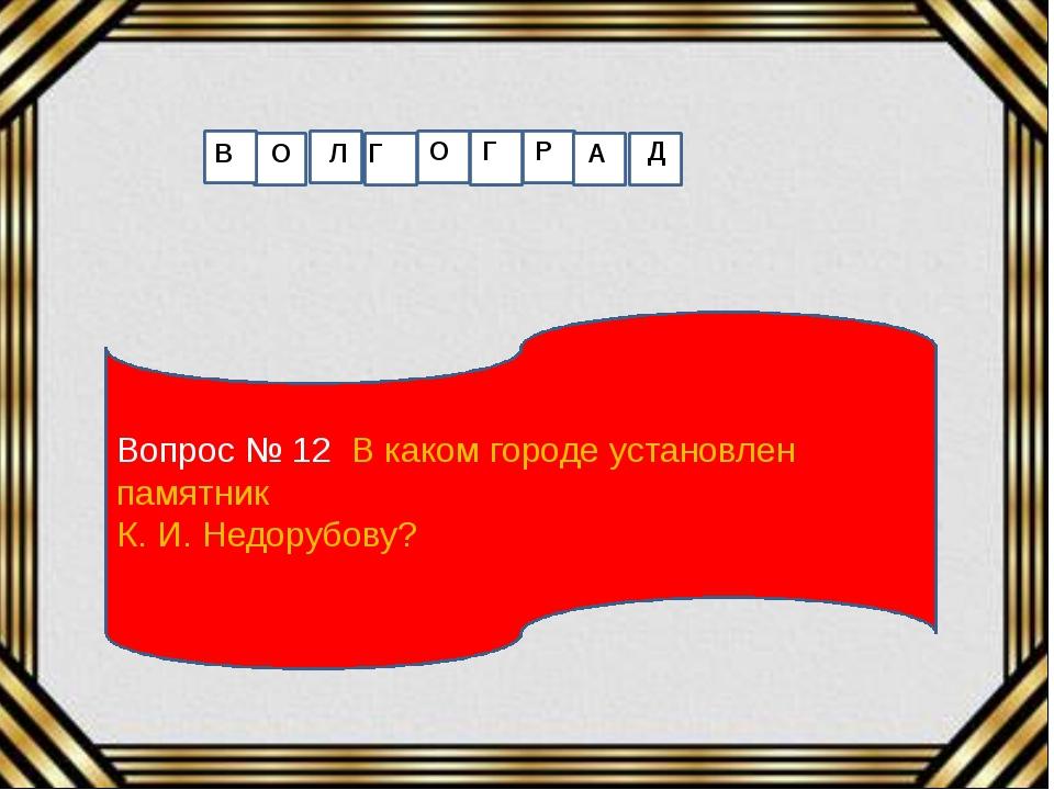 Вопрос № 12 В каком городе установлен памятник К. И. Недорубову? В О Л Г О Г...