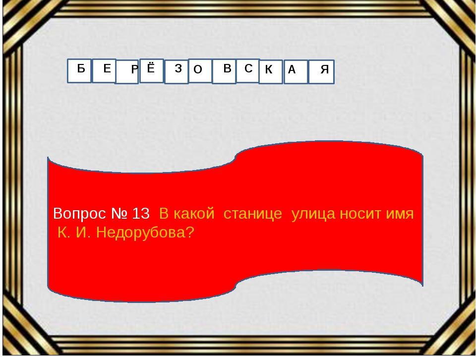 Вопрос № 13 В какой станице улица носит имя К. И. Недорубова? Б Е Р Ё З О В С...