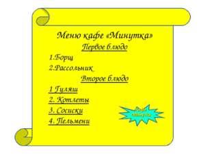 Меню кафе «Минутка» Первое блюдо Борщ Рассольник Второе блюдо 1 Гуляш 2. Котл