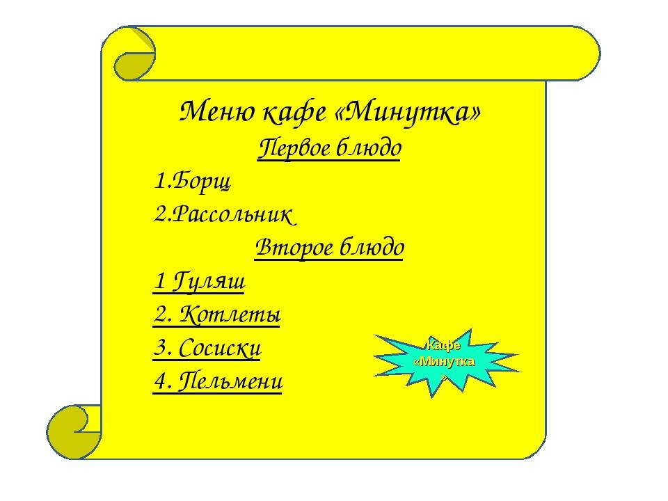 Меню кафе «Минутка» Первое блюдо Борщ Рассольник Второе блюдо 1 Гуляш 2. Котл...