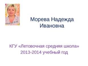Морева Надежда Ивановна КГУ «Летовочная средняя школа» 2013-2014 учебный год