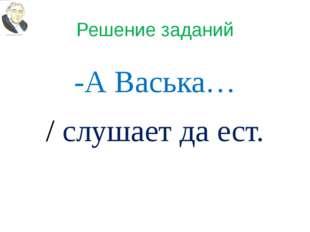 Решение заданий -А Васька… / слушает да ест.