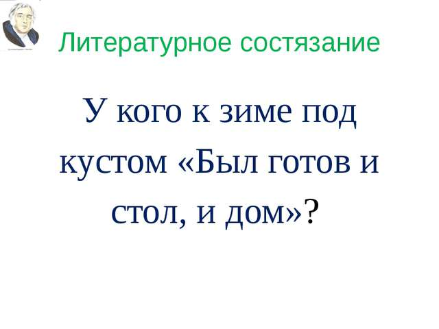 Литературное состязание У кого к зиме под кустом «Был готов и стол, и дом»?
