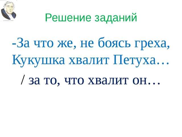 Решение заданий -За что же, не боясь греха, Кукушка хвалит Петуха… / за то, ч...