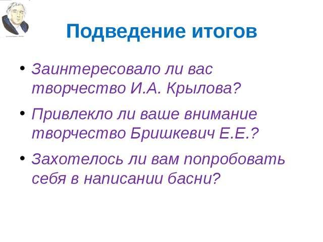 Подведение итогов Заинтересовало ли вас творчество И.А. Крылова? Привлекло ли...