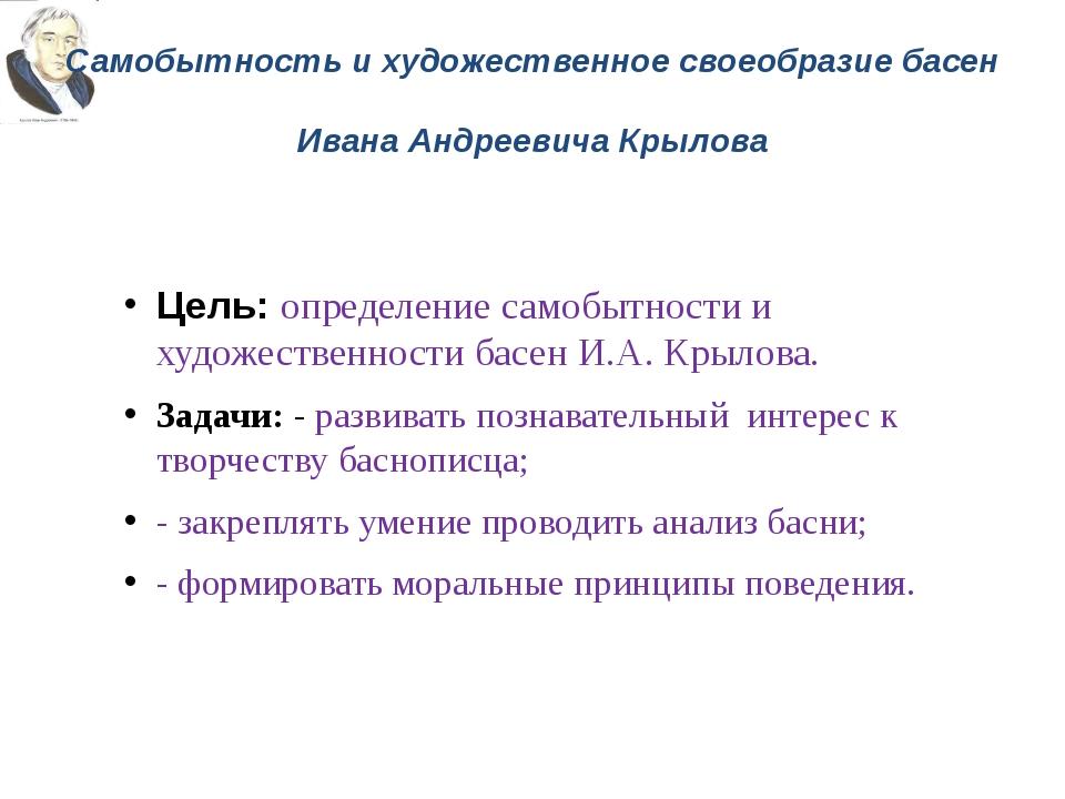 Самобытность и художественное своеобразие басен Ивана Андреевича Крылова Цель...