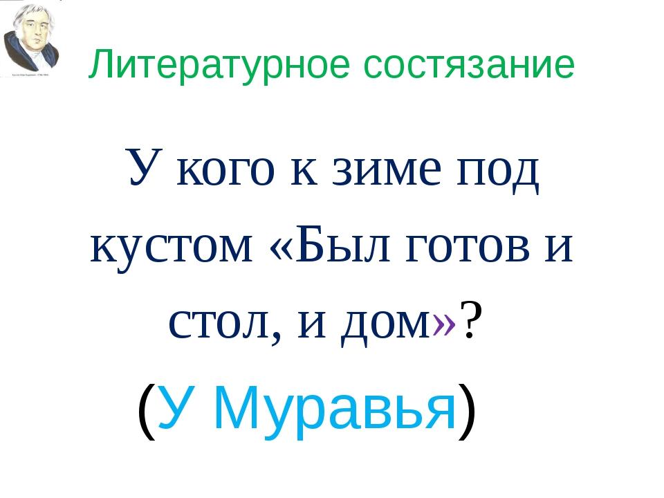 Литературное состязание У кого к зиме под кустом «Был готов и стол, и дом»? (...