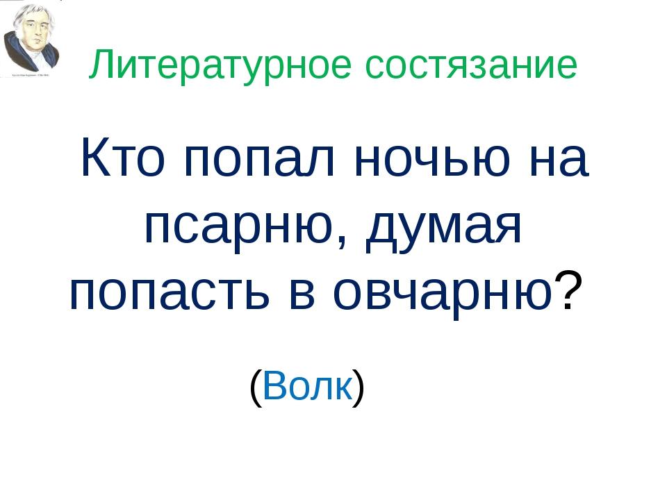 Литературное состязание Кто попал ночью на псарню, думая попасть в овчарню? (...