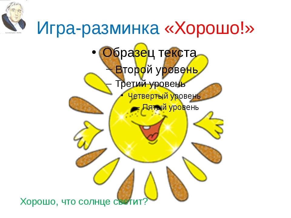 Игра-разминка «Хорошо!» Хорошо, что солнце светит?