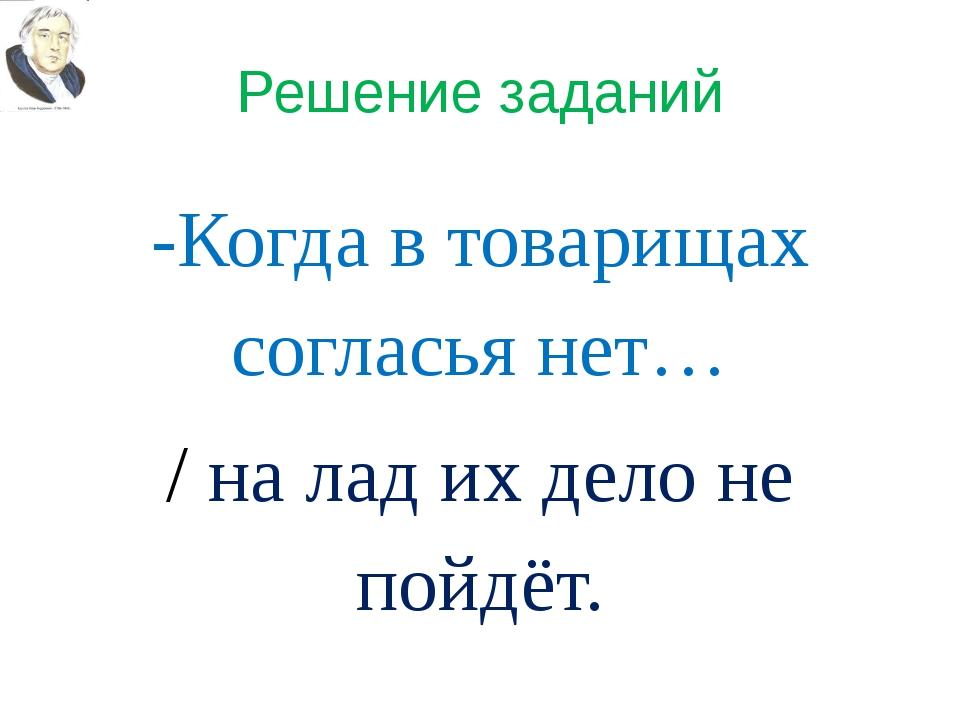 Решение заданий -Когда в товарищах согласья нет… / на лад их дело не пойдёт.