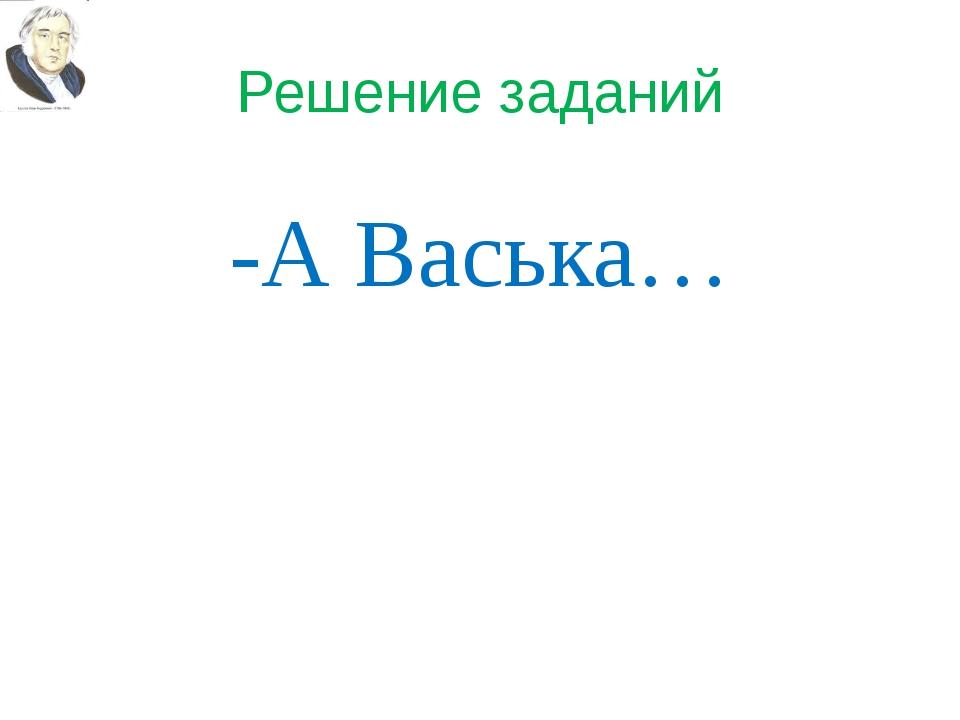 Решение заданий -А Васька…