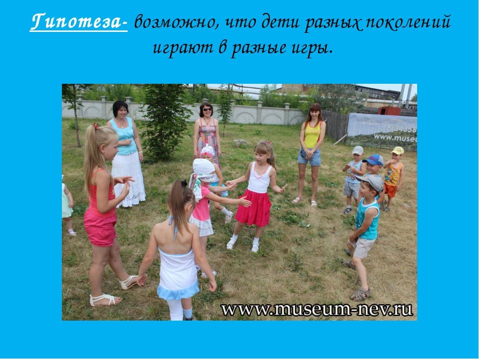 Гипотеза- возможно, что дети разных поколений играют в разные игры.