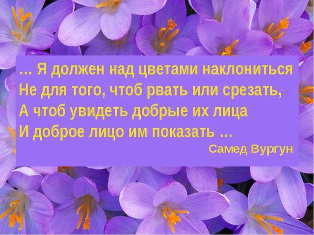 … Я должен над цветами наклониться Не для того, чтоб рвать или срезать, А что...