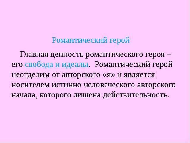 Романтический герой Главная ценность романтического героя – его свобода и иде...