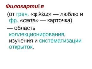 Филокарти́я (от греч. «φιλέω»— люблю и фр.«carte»— карточка) — область ко