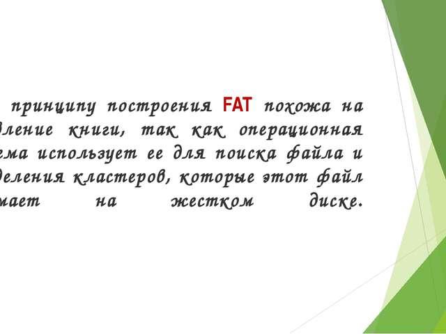 По принципу построения FAT похожа на оглавление книги, так как операционная...